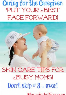 Skin Care Tips for Busy Moms. Don't Skip # 8 - Ever! Put Your Best Face Forward!