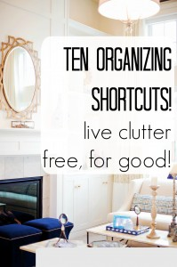 Ten Organizing Shortcuts! Live Clutter-free, for Good!