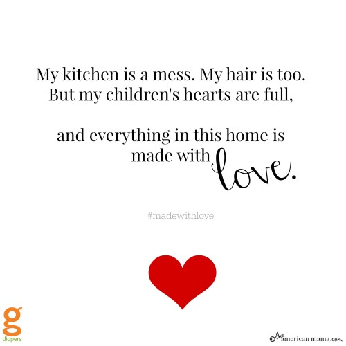 My kitchen is a mess. My hair is too. But my children's hearts are full - and everything in this home is made with love